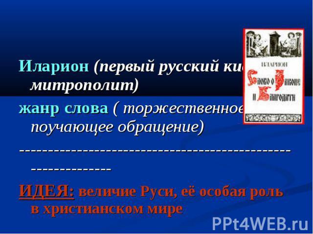 Иларион (первый русский киевский митрополит)жанр слова ( торжественное и поучающее обращение)-------------------------------------------------------------ИДЕЯ: величие Руси, её особая роль в христианском мире