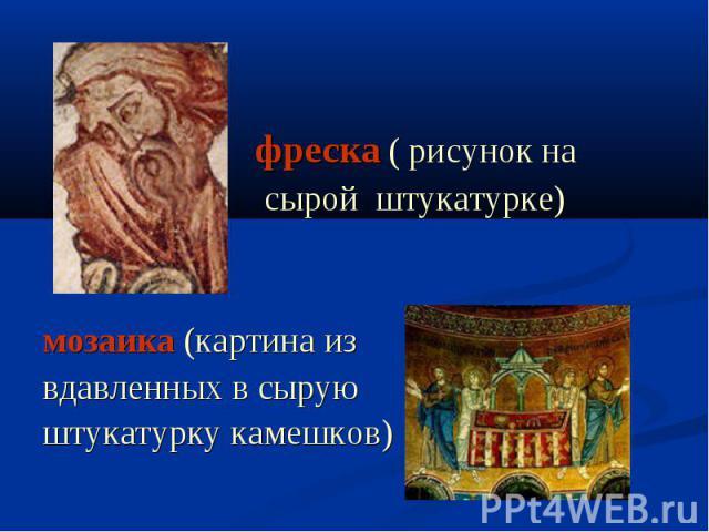 фреска ( рисунок на сырой штукатурке) мозаика (картина извдавленных в сыруюштукатурку камешков)