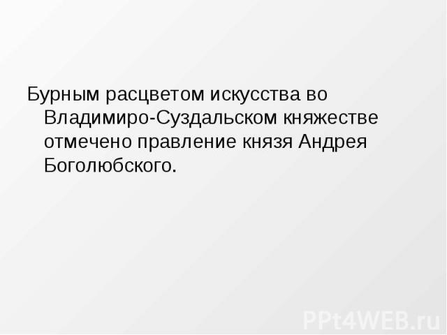 Бурным расцветом искусства во Владимиро-Суздальском княжестве отмечено правление князя Андрея Боголюбского.