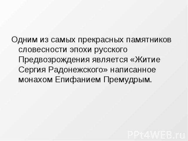 Одним из самых прекрасных памятников словесности эпохи русского Предвозрождения является «Житие Сергия Радонежского» написанное монахом Епифанием Премудрым.