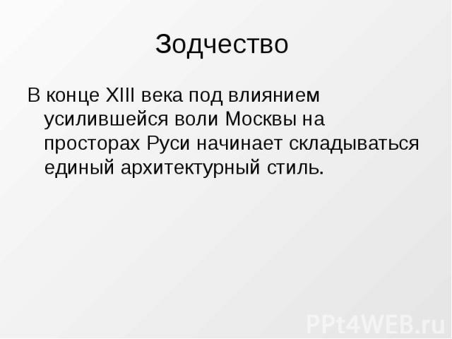 Зодчество В конце XIII века под влиянием усилившейся воли Москвы на просторах Руси начинает складываться единый архитектурный стиль.