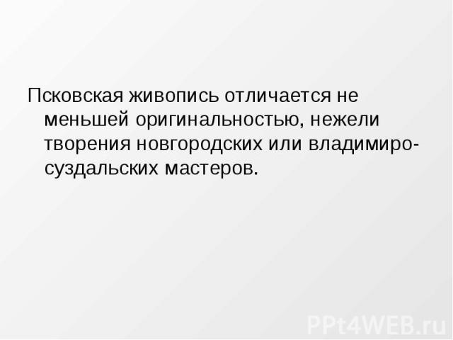 Псковская живопись отличается не меньшей оригинальностью, нежели творения новгородских или владимиро-суздальских мастеров.