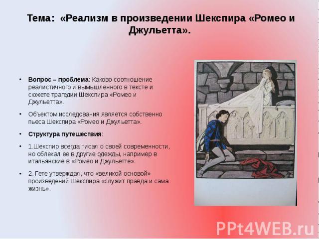 Тема: «Реализм в произведении Шекспира «Ромео и Джульетта». Вопрос – проблема: Каково соотношение реалистичного и вымышленного в тексте и сюжете трагедии Шекспира «Ромео и Джульетта».Объектом исследования является собственно пьеса Шекспира «Ромео и …