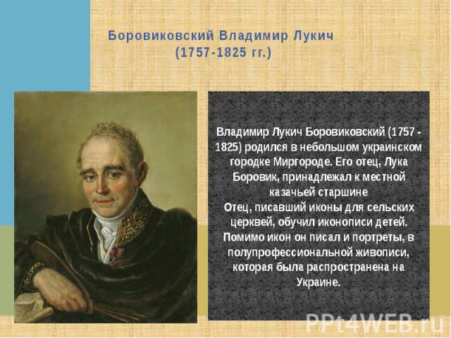 Боровиковский Владимир Лукич (1757-1825 гг.) Владимир Лукич Боровиковский (1757 - 1825) родился в небольшом украинском городке Миргороде. Его отец, Лука Боровик, принадлежал к местной казачьей старшинеОтец, писавший иконы для сельских церквей, обучи…