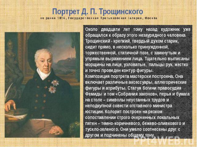 Портрет Д. П. Трощинского не ранее 1816, Государственная Третьяковская галерея, Москва Около двадцати лет тому назад художник уже обращался к образу этого незаурядного человека.Трощинский - крепкий, твердый духом старик, сидит прямо, в несколько при…