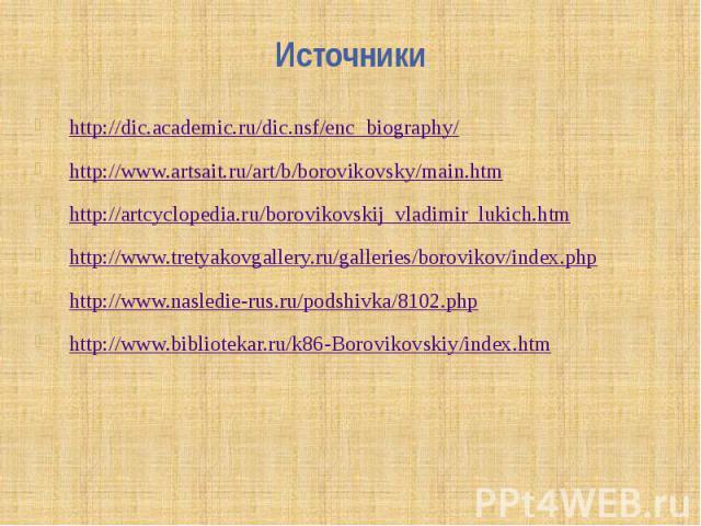 Источники http://dic.academic.ru/dic.nsf/enc_biography/http://www.artsait.ru/art/b/borovikovsky/main.htmhttp://artcyclopedia.ru/borovikovskij_vladimir_lukich.htmhttp://www.tretyakovgallery.ru/galleries/borovikov/index.phphttp://www.nasledie-rus.ru/p…