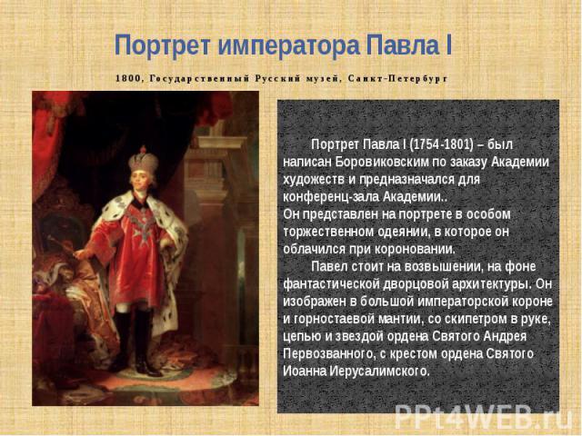 Портрет императора Павла I 1800, Государственный Русский музей, Санкт-Петербург Портрет Павла I (1754-1801) – был написан Боровиковским по заказу Академии художеств и предназначался для конференц-зала Академии.. Он представлен на портрете в особом т…