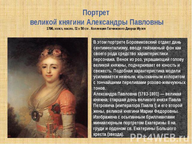 Портрет великой княгини Александры Павловны1796, холст, масло, 72 x 58 см . Коллекция Гатчинского Дворца Музея В этом портрете Боровиковский отдает дань сентиментализму, вводя пейзажный фон как своего рода средство характеристики персонажа. Венок из…