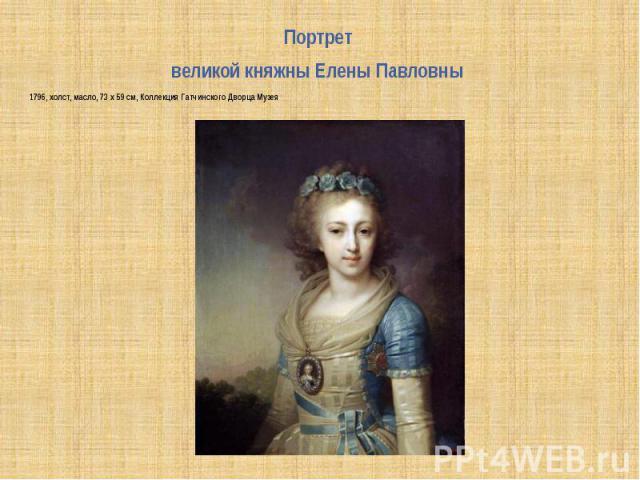 Портрет Портрет великой княжны Елены Павловны 1796, холст, масло, 73 x 59 см, Коллекция Гатчинского Дворца Музея