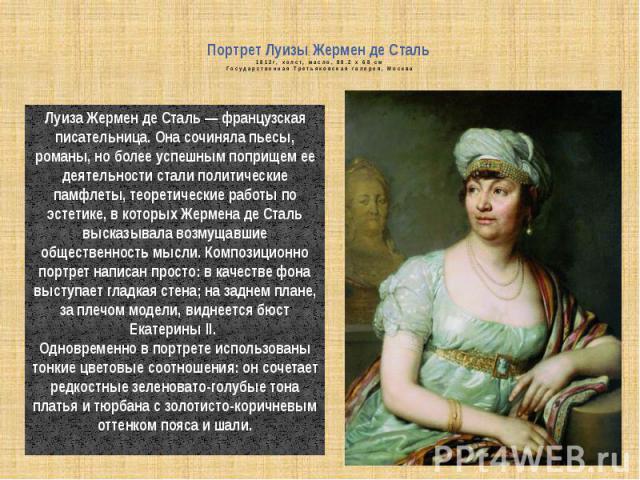 Портрет Луизы Жермен де Сталь 1812г, холст, масло, 88.2 x 68 смГосударственная Третьяковская галерея, Москва Луизa Жермен де Сталь — французская писательница. Она сочиняла пьесы, романы, но более успешным поприщем ее деятельности стали политические …