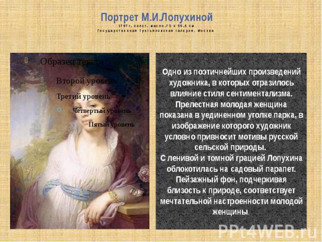 Портрет М.И.Лопухиной1797г, холст, масло,72 x 55,5 смГосударственная Третьяковская галерея, Москва Одно из поэтичнейших произведений художника, в которых отразилось влияние стиля сентиментализма.Прелестная молодая женщина показана в уединенном уголк…