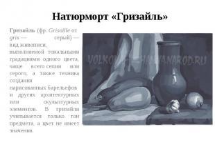 Натюрморт «Гризайль» Гризайль(фр.Grisailleотgris— серый)— видживописи, вы