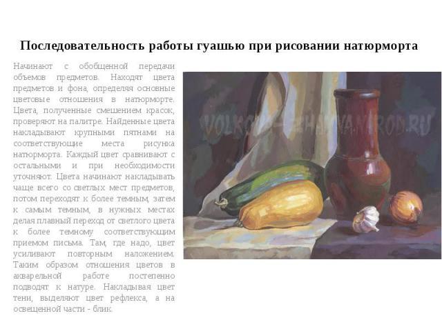 Последовательность работы гуашью при рисовании натюрморта Начинают с обобщенной передачи объемов предметов. Находят цвета предметов и фона, определяя основные цветовые отношения в натюрморте. Цвета, полученные смешением красок, проверяют на палитре.…