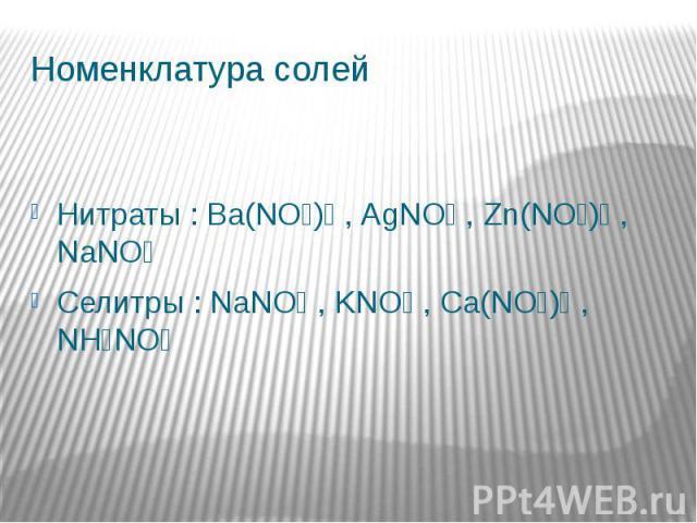 Номенклатура солейНитраты : Ba(NO₃)₂ , AgNO₃ , Zn(NO₃)₂ , NaNO₃Селитры : NaNO₃ , KNO₃ , Ca(NO₃)₂ , NH₄NO₃