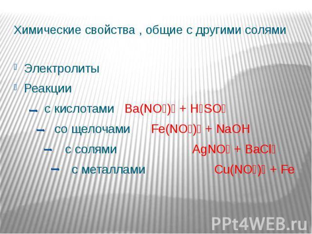Химические свойства , общие с другими солями Электролиты Реакции с кислотами Ba(NO₃)₂ + H₂SO₄ со щелочами Fe(NO₃)₃ + NaOH с солями AgNO₃ + BaCl₂ с металлами Cu(NO₃)₂ + Fe
