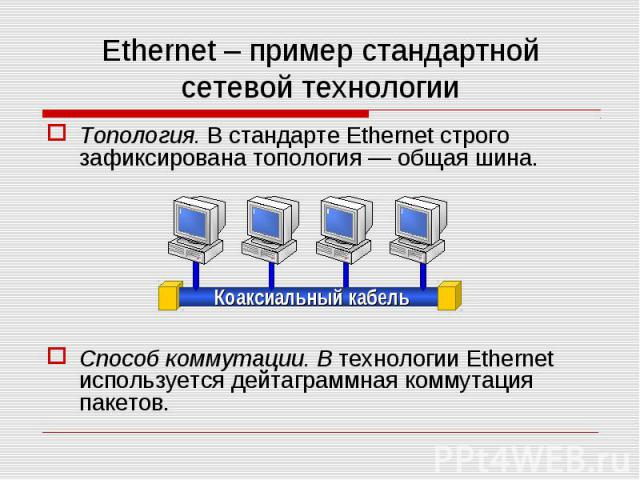 Ethernet – пример стандартной сетевой технологии Топология. В стандарте Ethernet строго зафиксирована топология — общая шина. Способ коммутации. В технологии Ethernet используется дейтаграммная коммутация пакетов. Коаксиальный кабель