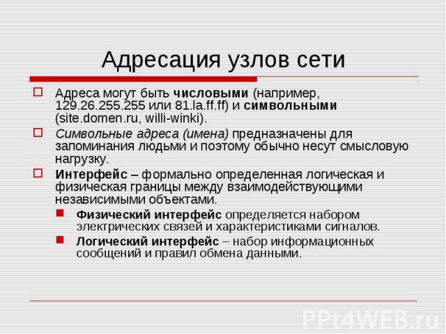 Адреса могут быть числовыми (например, 129.26.255.255 или 81.la.ff.ff) и символьными (site.domen.ru, willi-winki).Символьные адреса (имена) предназначены для запоминания людьми и поэтому обычно несут смысловую нагрузку. Интерфейс – формально определ…