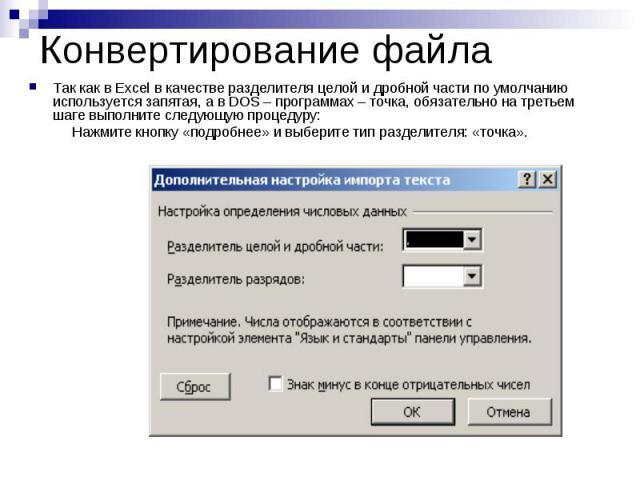 Конвертирование файла Так как в Excel в качестве разделителя целой и дробной части по умолчанию используется запятая, а в DOS – программах – точка, обязательно на третьем шаге выполните следующую процедуру: Нажмите кнопку «подробнее» и выберите тип …