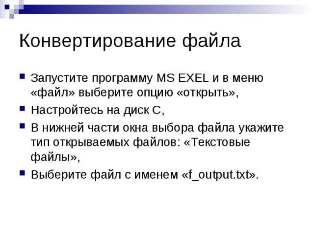 Запустите программу MS EXEL и в меню «файл» выберите опцию «открыть»,Настройтесь на диск С,В нижней части окна выбора файла укажите тип открываемых файлов: «Текстовые файлы»,Выберите файл с именем «f_output.txt».