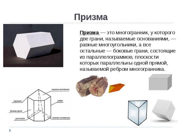 Призма— это многогранник, у которого две грани, называемые основаниями, — равные многоугольники, а все остальные— боковые грани, состоящие из параллелограммов, плоскости которых параллельны одной прямой, называемой ребром многогранника.