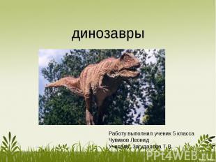 Динозавры Работу выполнил ученик 5 классаЧувиков ЛеонидУчитель: Загудалова Т.В.