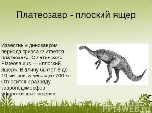 Платеозавр - плоский ящер Известным динозавром периода триаса считается платеоза