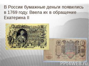 В России бумажные деньги появились в 1769 году. Ввела их в обращение Екатерина I