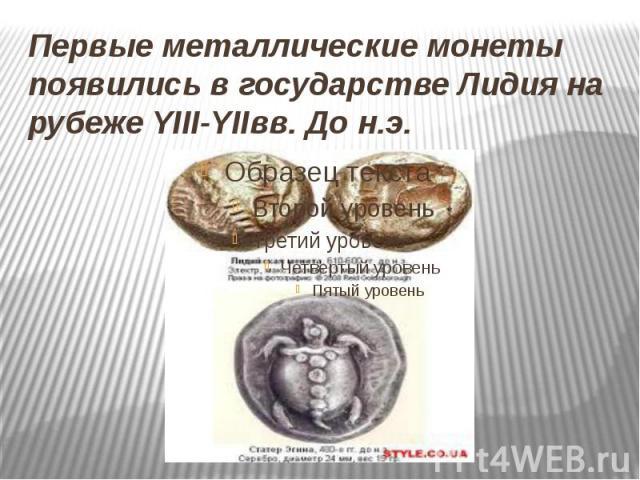 Первые металлические монеты появились в государстве Лидия на рубеже YIII-YIIвв. До н.э.