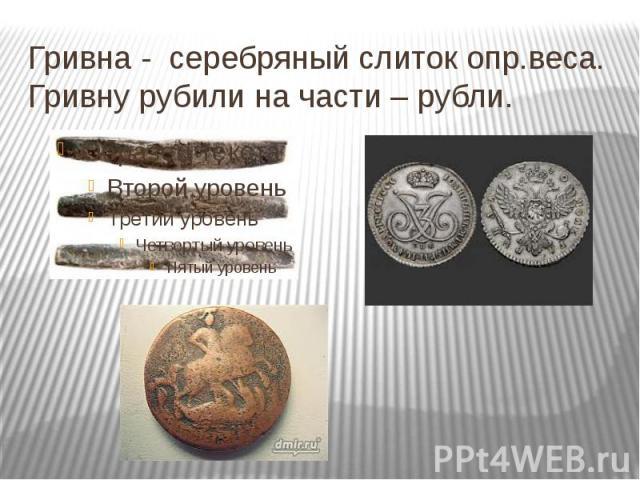 Гривна - серебряный слиток опр.веса. Гривну рубили на части – рубли.