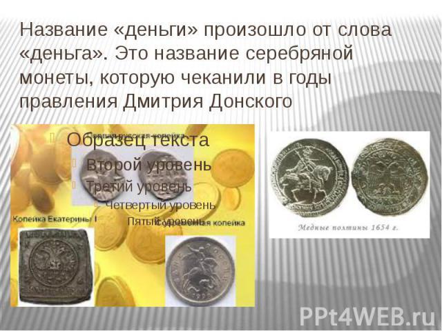 Название «деньги» произошло от слова «деньга». Это название серебряной монеты, которую чеканили в годы правления Дмитрия Донского