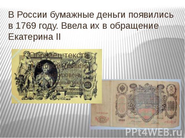 В России бумажные деньги появились в 1769 году. Ввела их в обращение Екатерина II