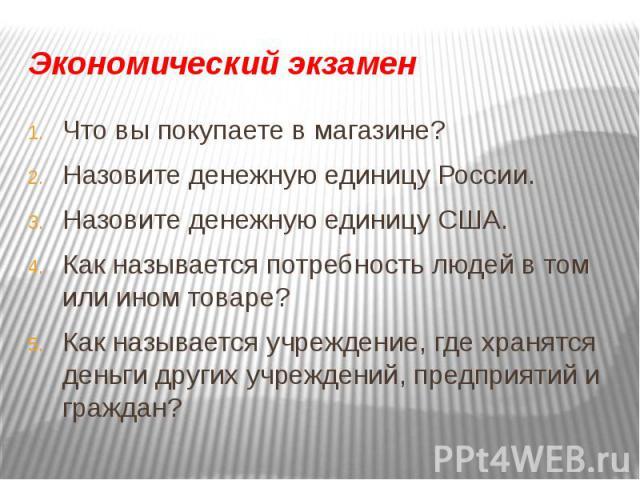 Экономический экзамен Что вы покупаете в магазине?Назовите денежную единицу России.Назовите денежную единицу США.Как называется потребность людей в том или ином товаре?Как называется учреждение, где хранятся деньги других учреждений, предприятий и г…