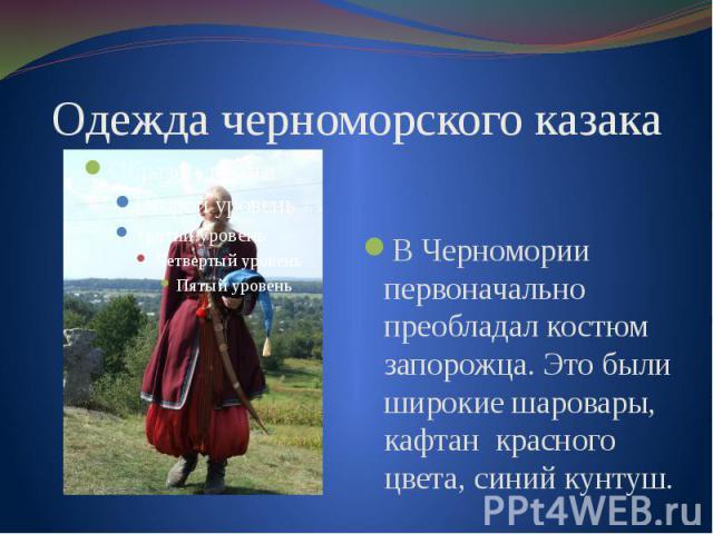 Одежда черноморского казака В Черномории первоначально преобладал костюм запорожца. Это были широкие шаровары, кафтан красного цвета, синий кунтуш.
