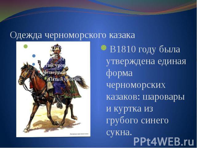 Одежда черноморского казака В1810 году была утверждена единая форма черноморских казаков: шаровары и куртка из грубого синего сукна.