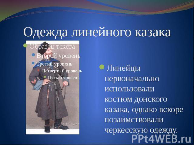 Одежда линейного казакаЛинейцы первоначально использовали костюм донского казака, однако вскоре позаимствовали черкесскую одежду.