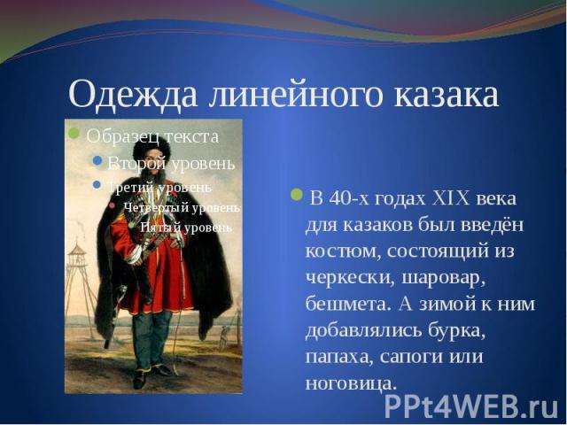Одежда линейного казакаВ 40-х годах XIX века для казаков был введён костюм, состоящий из черкески, шаровар, бешмета. А зимой к ним добавлялись бурка, папаха, сапоги или ноговица.