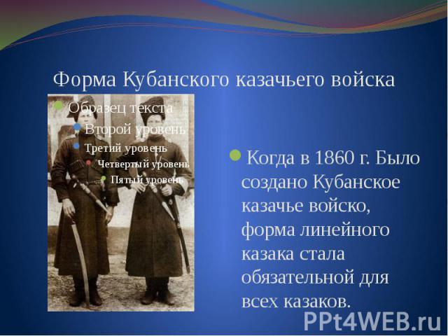 Форма Кубанского казачьего войскаКогда в 1860 г. Было создано Кубанское казачье войско, форма линейного казака стала обязательной для всех казаков.