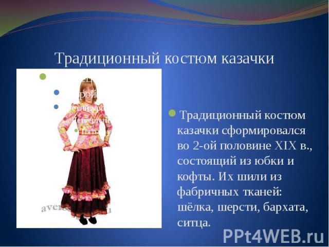 Традиционный костюм казачки сформировался во 2-ой половине XIX в., состоящий из юбки и кофты. Их шили из фабричных тканей: шёлка, шерсти, бархата, ситца.