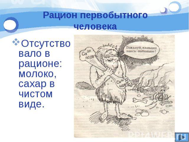 Рацион первобытного человека Отсутствовало в рационе: молоко, сахар в чистом виде.