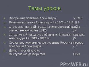 Темы уроков Внутренняя политика Александра I § 1,3,6 Внешняя политика Александра