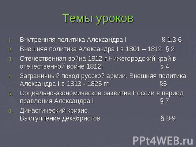 Темы уроков Внутренняя политика Александра I § 1,3,6 Внешняя политика Александра I в 1801 – 1812 § 2 Отечественная война 1812 г.Нижегородский край в отечественной войне 1812г. § 4Заграничный поход русской армии. Внешняя политика Александра I в 1813 …