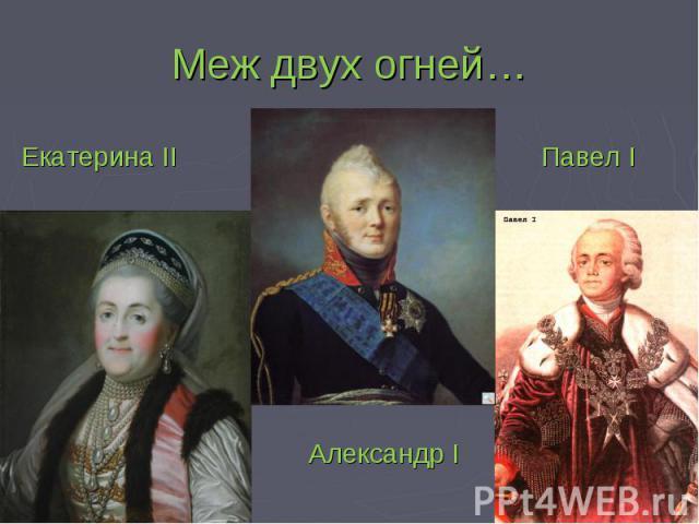 Меж двух огней… Екатерина II Павел I Александр I