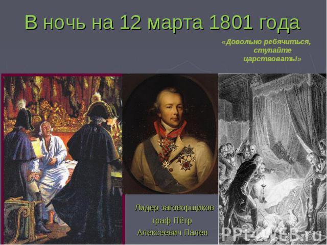 В ночь на 12 марта 1801 года «Довольно ребячиться, ступайте царствовать!» Лидер заговорщиковграф ПётрАлексеевич Пален