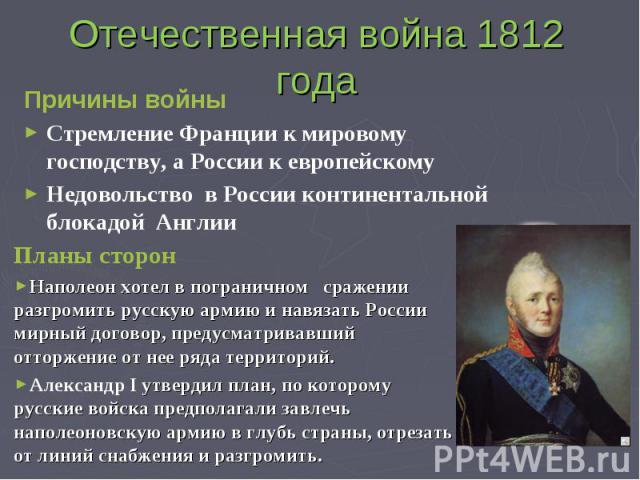 Отечественная война 1812 года Причины войны Стремление Франции к мировому господству, а России к европейскомуНедовольство в России континентальной блокадой Англии Планы сторонНаполеон хотел в пограничном сражении разгромить русскую армию и навязать …