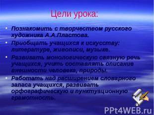 Цели урока: Познакомить с творчеством русского художника А.А.Пластова.Приобщать