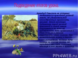 Подведение итогов урока. Аркадий Пластов не уставал любоваться красотой родной з