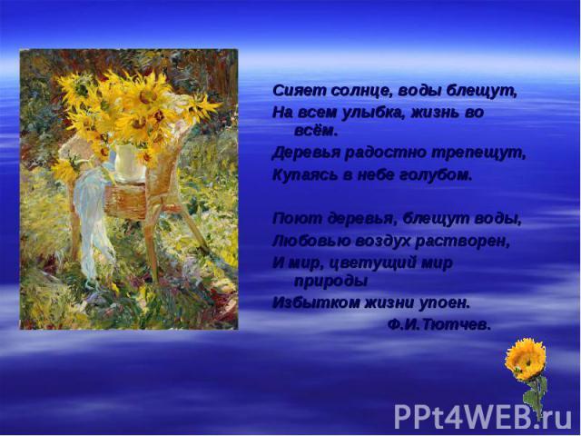 Сияет солнце, воды блещут,На всем улыбка, жизнь во всём.Деревья радостно трепещут,Купаясь в небе голубом.Поют деревья, блещут воды,Любовью воздух растворен,И мир, цветущий мир природыИзбытком жизни упоен. Ф.И.Тютчев.