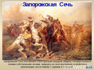 Запорожская Сечь Запорожская Сечь постепенно стала центром казацкой общины, кото