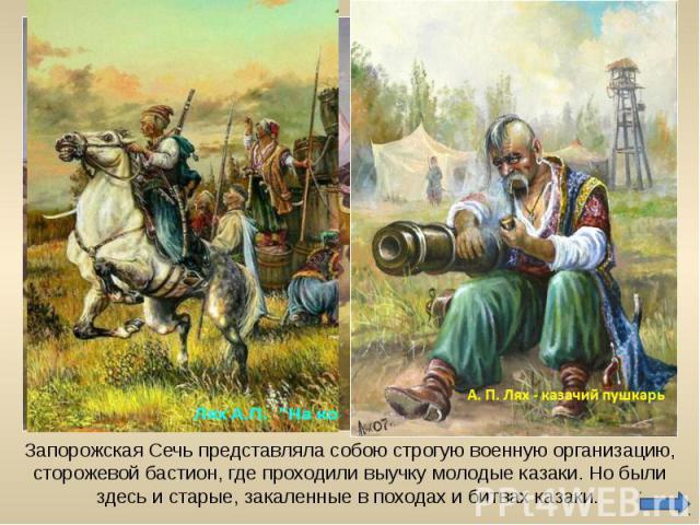 Запорожская Сечь представляла собою строгую военную организацию, сторожевой бастион, где проходили выучку молодые казаки. Но были здесь и старые, закаленные в походах и битвах казаки.