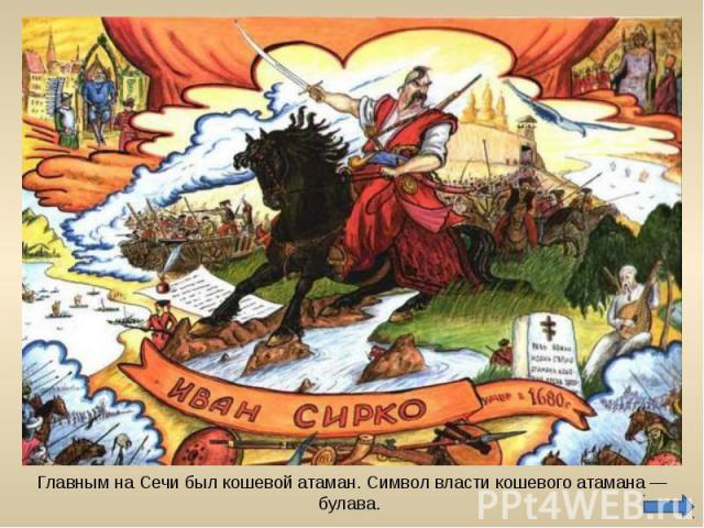 Главным на Сечи был кошевой атаман. Символ власти кошевого атамана — булава.